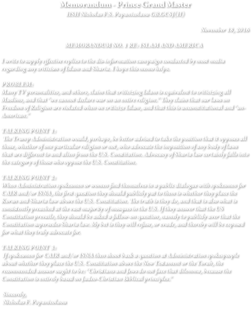"Memorandum - Prince Grand Master HSH Nicholas F.S. Papanicolaou GB.GCSJ(H) November 18, 2016 MEMORANDUM NO. 1 RE: ISLAM AND AMERICA I write to supply effective replies to the dis-information campaign conducted by most media regarding any criticism of Islam and Sharia. I hope this memo helps. PROBLEM: Many TV personalities, and others, claim that criticizing Islam is equivalent to criticizing all Muslims, and that ""we cannot declare war on an entire religion."" They claim that our laws on Freedom of Religion are violated when we criticize Islam, and that this is unconstitutional and ""un-American."" TALKING POINT 1: The Trump Administration would, perhaps, be better advised to take the position that it opposes all those, whether of one particular religion or not, who advocate the imposition of any body of laws that are different to and alien from the U.S. Constitution. Advocacy of Sharia law certainly falls into the category of those who oppose the U.S. Constitution. TALKING POINT 2: When Administration spokesmen or women find themselves in a public dialogue with spokesmen for CAIR and/or ISNA, the first question they should publicly put to them is whether they place the Koran and Sharia law above the U.S. Constitution. The truth is they do, and that is also what is consistently preached at the vast majority of mosques in the U.S. If they answer that the US Constitution prevails, they should be asked a follow-on question, namely to publicly aver that the Constitution supersedes Sharia law. My bet is they will refuse, or evade, and thereby will be exposed for what they truly advocate for. TALKING POINT 3: If spokesmen for CAIR and/or ISNA then shoot back a question at Administration spokespeople about whether they place the U.S. Constitution above the New Testament or the Torah, the recommended answer ought to be: ""Christians and Jews do not face that dilemma, because the Constitution is entirely based on Judeo-Christian Biblical principles."" Sincerely, Nicholas F. Papanicolaou"