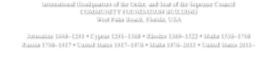 International Headquarters of the Order, and Seat of the Supreme Council COMMUNITY FOUNDATION BUILDING West Palm Beach, Florida, USA Jerusalem 1048~1291 • Cyprus 1291~1308 • Rhodes 1309~1522 • Malta 1530~1798 Russia 1798~1917 • United States 1917~1976 • Malta 1976~2011 • United States 2011~