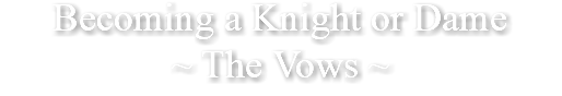 Becoming a Knight or Dame ~ The Vows ~